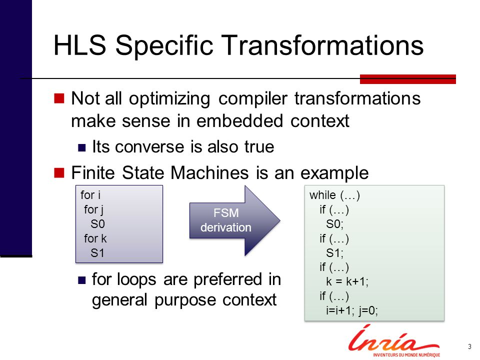 HLS Specific Transformations Not all optimizing compiler transformations make sense in embedded context Its converse is also true Finite State Machines is an example for loops are preferred in general purpose context 3 for i for j S0 for k S1 for i for j S0 for k S1 while (…) if (…) S0; if (…) S1; if (…) k = k+1; if (…) i=i+1; j=0; while (…) if (…) S0; if (…) S1; if (…) k = k+1; if (…) i=i+1; j=0; FSM derivation