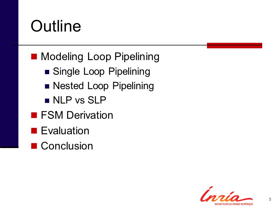 Outline Modeling Loop Pipelining Single Loop Pipelining Nested Loop Pipelining NLP vs SLP FSM Derivation Evaluation Conclusion 5