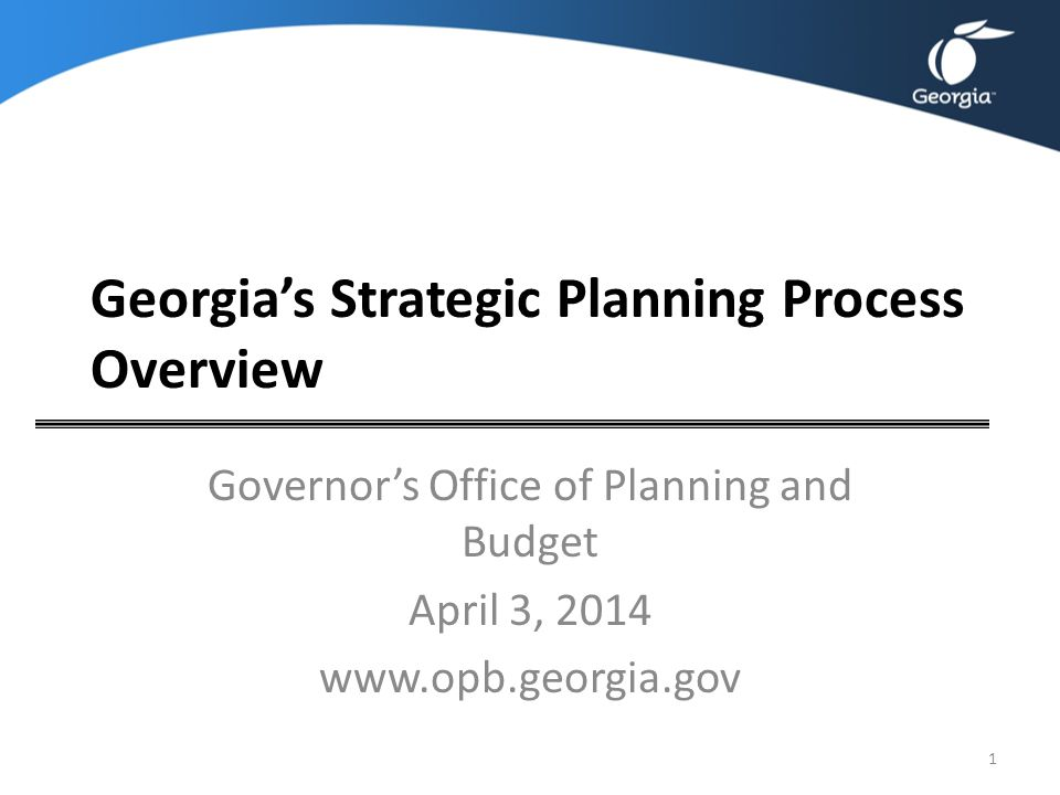 Georgia's Strategic Planning Process Overview Governor's Office of Planning and Budget April 3, 2014 www.opb.georgia.gov 1