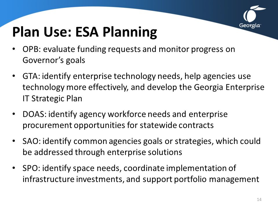 Plan Use: ESA Planning OPB: evaluate funding requests and monitor progress on Governor's goals GTA: identify enterprise technology needs, help agencie