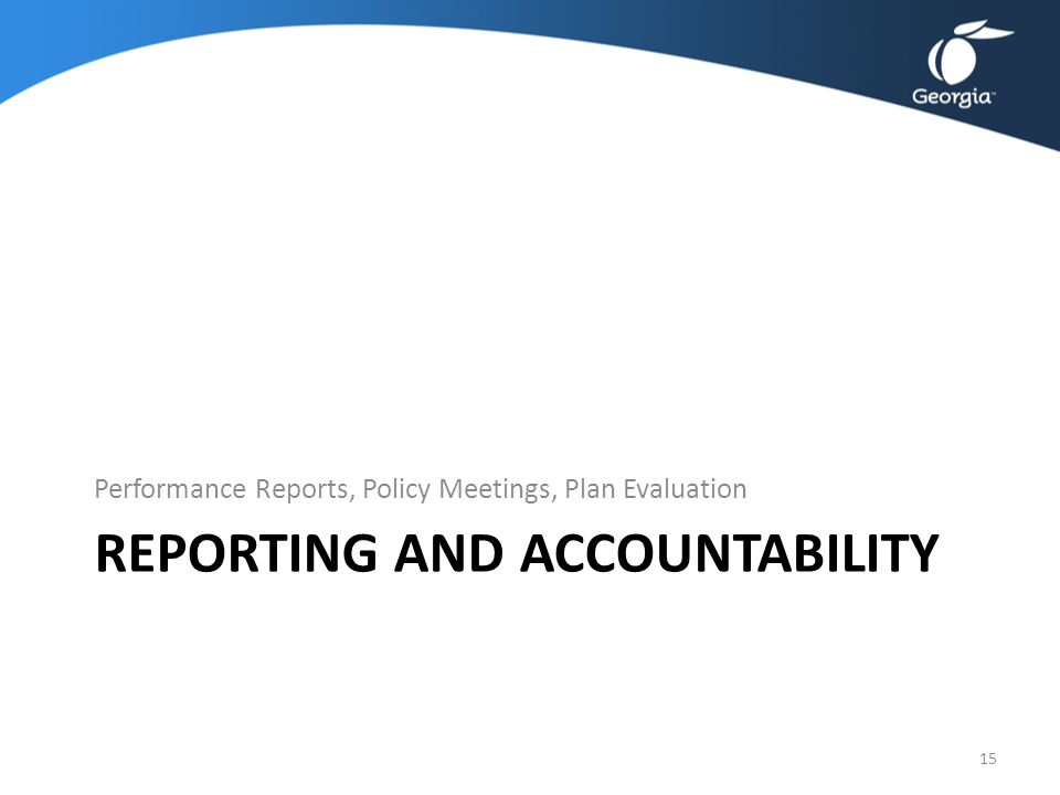 REPORTING AND ACCOUNTABILITY Performance Reports, Policy Meetings, Plan Evaluation 15