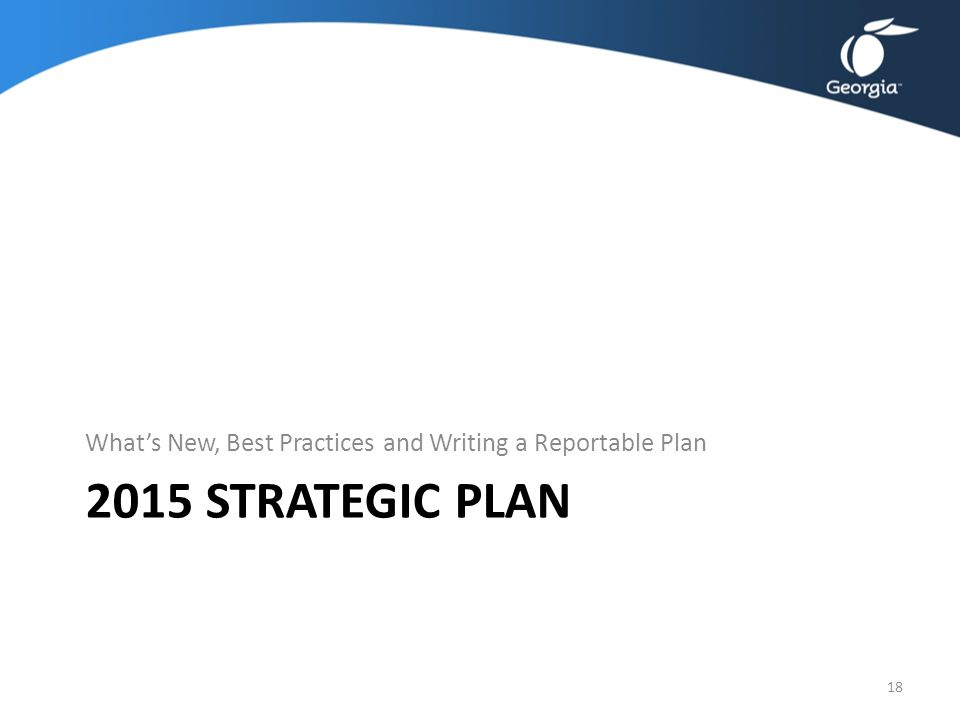 2015 STRATEGIC PLAN What's New, Best Practices and Writing a Reportable Plan 18