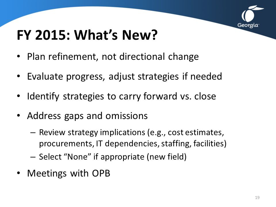 FY 2015: What's New? Plan refinement, not directional change Evaluate progress, adjust strategies if needed Identify strategies to carry forward vs. c