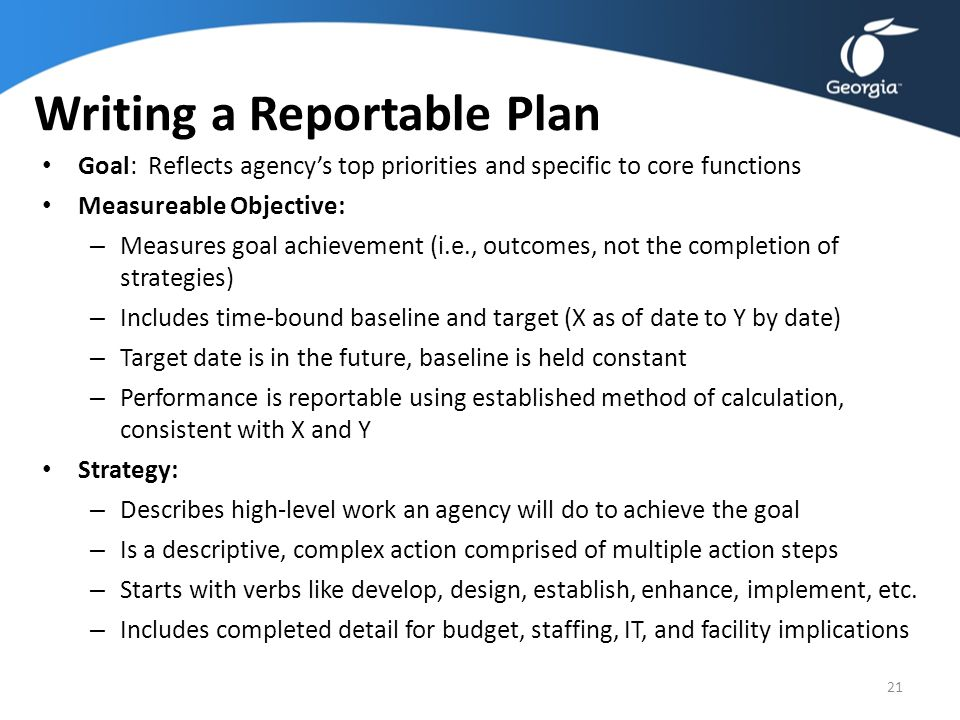 Writing a Reportable Plan Goal: Reflects agency's top priorities and specific to core functions Measureable Objective: – Measures goal achievement (i.
