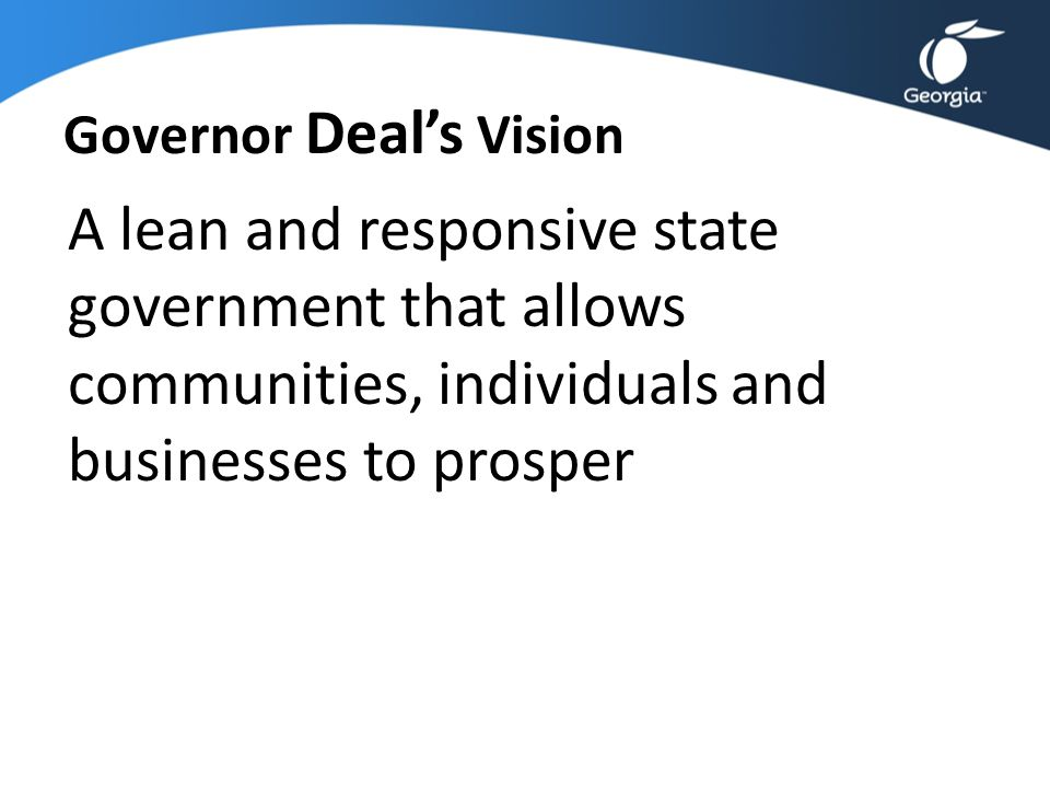 Governor Deal's Vision A lean and responsive state government that allows communities, individuals and businesses to prosper