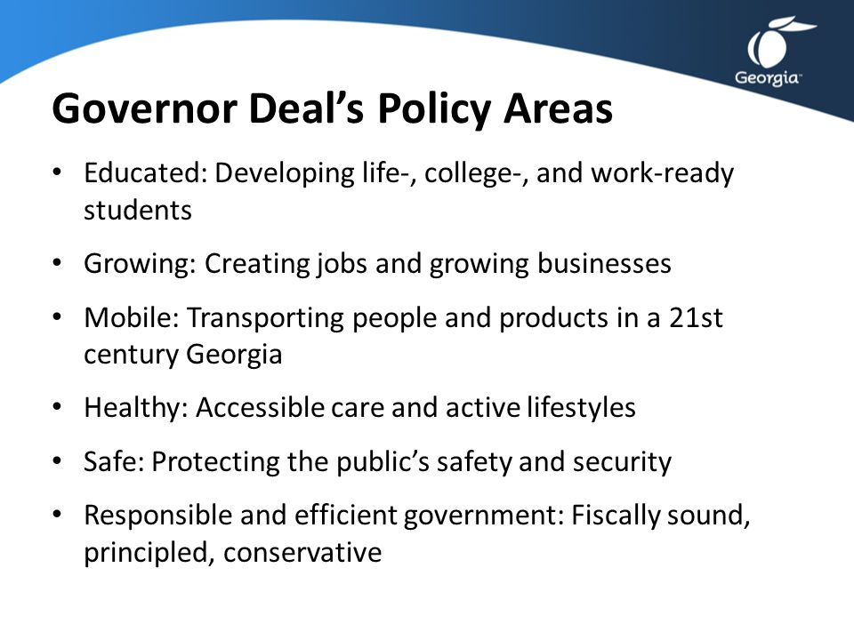 Governor Deal's Policy Areas Educated: Developing life-, college-, and work-ready students Growing: Creating jobs and growing businesses Mobile: Trans
