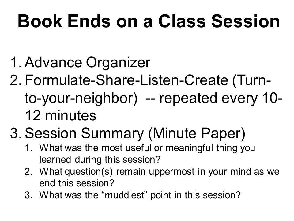 Book Ends on a Class Session 1.Advance Organizer 2.Formulate-Share-Listen-Create (Turn- to-your-neighbor) -- repeated every 10- 12 minutes 3.Session S