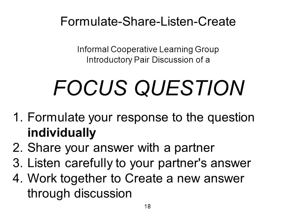 18 Formulate-Share-Listen-Create Informal Cooperative Learning Group Introductory Pair Discussion of a FOCUS QUESTION 1.Formulate your response to the