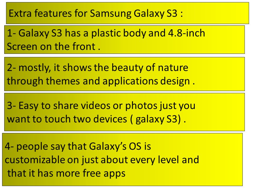 Extra features for Samsung Galaxy S3 : 1- Galaxy S3 has a plastic body and 4.8-inch Screen on the front.