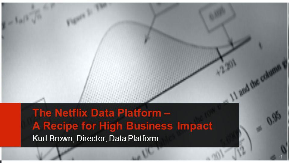 1 The Netflix Data Platform – A Recipe for High Business Impact Kurt Brown, Director, Data Platform