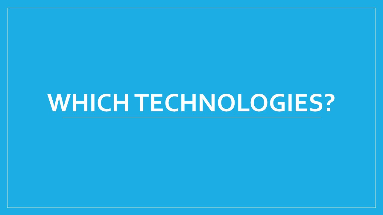 WHICH TECHNOLOGIES?