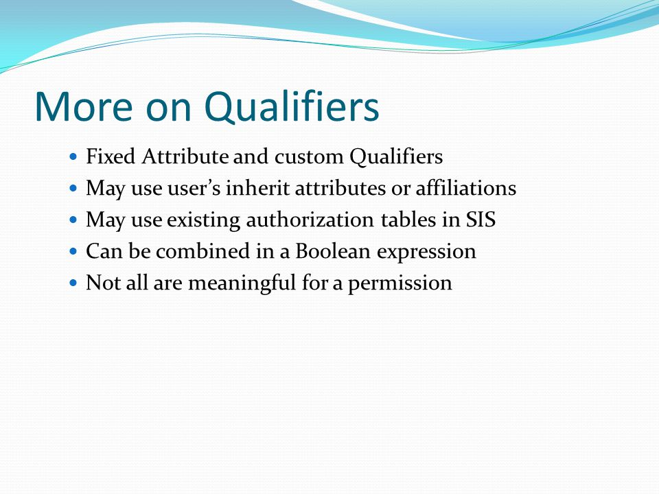 More on Qualifiers Fixed Attribute and custom Qualifiers May use user's inherit attributes or affiliations May use existing authorization tables in SIS Can be combined in a Boolean expression Not all are meaningful for a permission