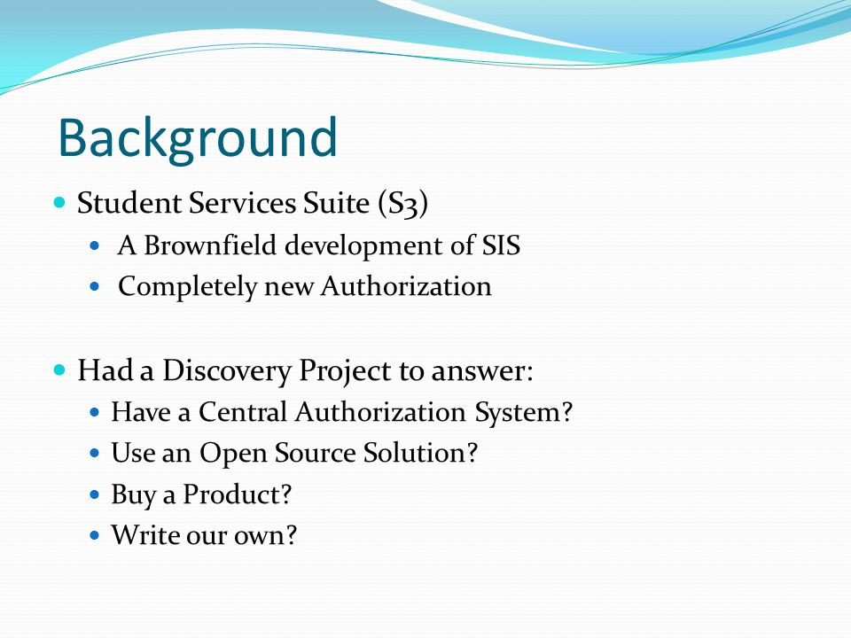 Background Student Services Suite (S3) A Brownfield development of SIS Completely new Authorization Had a Discovery Project to answer: Have a Central Authorization System.