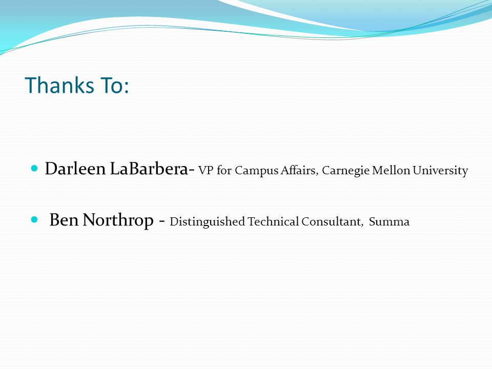 Thanks To: Darleen LaBarbera- VP for Campus Affairs, Carnegie Mellon University Ben Northrop - Distinguished Technical Consultant, Summa