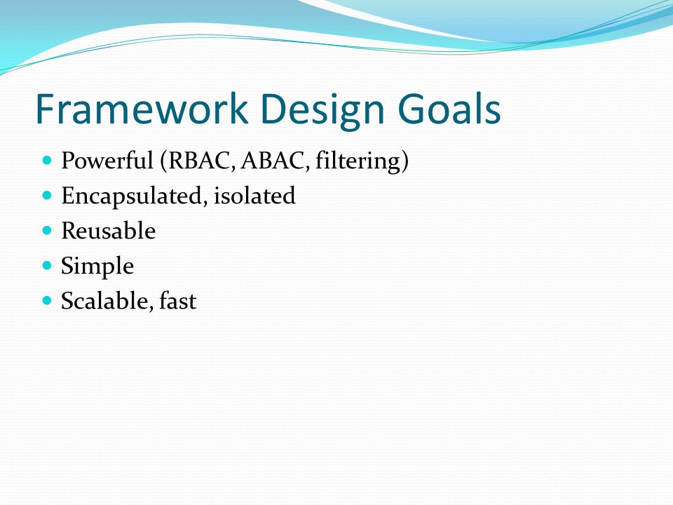 Framework Design Goals Powerful (RBAC, ABAC, filtering) Encapsulated, isolated Reusable Simple Scalable, fast