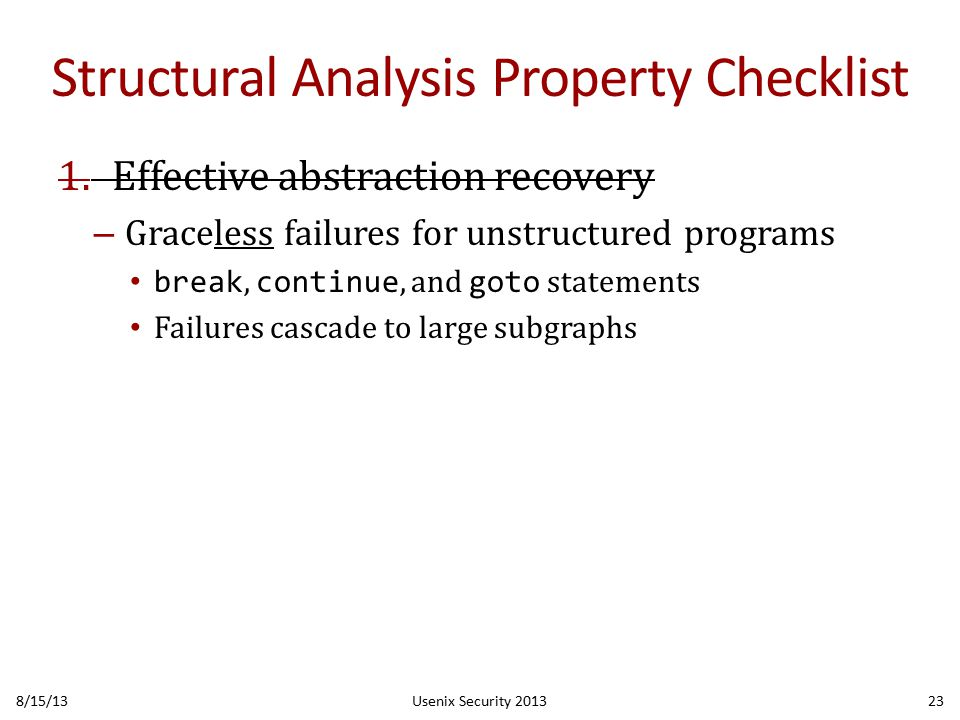 Structural Analysis Property Checklist 1.Effective abstraction recovery – Graceless failures for unstructured programs break, continue, and goto statements Failures cascade to large subgraphs 8/15/13Usenix Security 201323