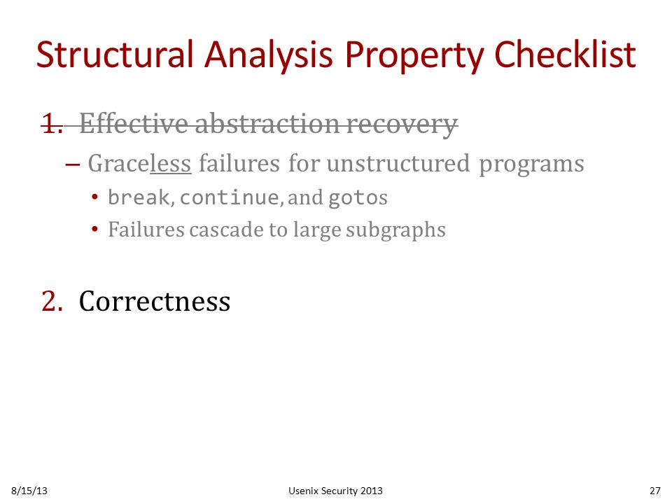 Structural Analysis Property Checklist 1.Effective abstraction recovery – Graceless failures for unstructured programs break, continue, and goto s Failures cascade to large subgraphs 2.Correctness 8/15/13Usenix Security 201327
