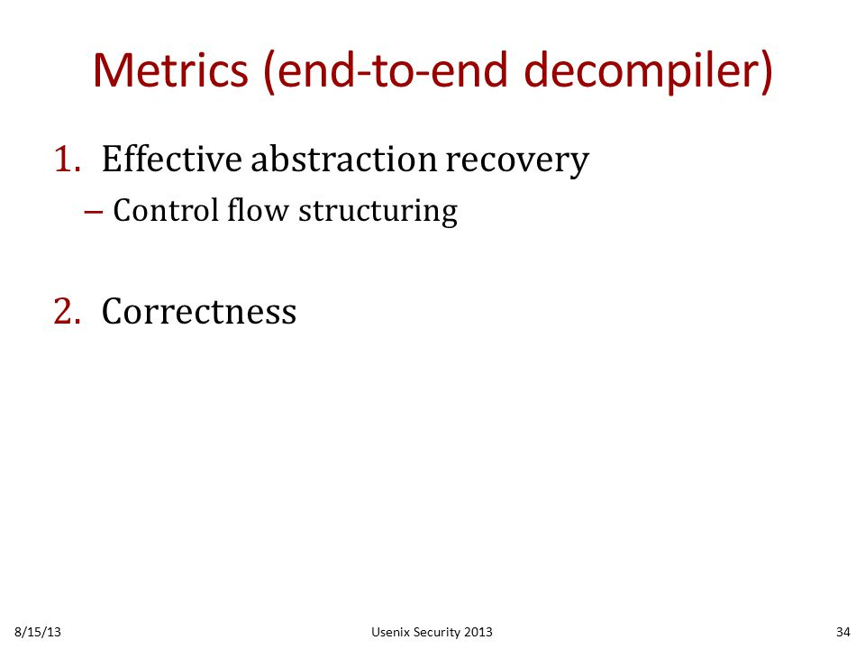 Metrics (end-to-end decompiler) 1.Effective abstraction recovery – Control flow structuring 2.Correctness 8/15/13Usenix Security 201334