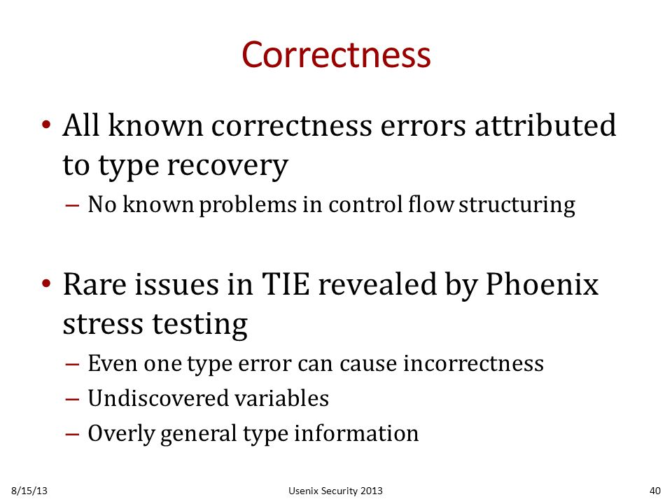 Correctness All known correctness errors attributed to type recovery – No known problems in control flow structuring Rare issues in TIE revealed by Phoenix stress testing – Even one type error can cause incorrectness – Undiscovered variables – Overly general type information 8/15/13Usenix Security 201340