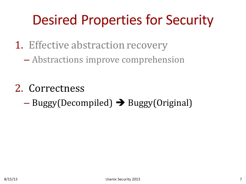 Desired Properties for Security 1.Effective abstraction recovery – Abstractions improve comprehension 2.Correctness – Buggy(Decompiled)  Buggy(Original) 8/15/13Usenix Security 20137
