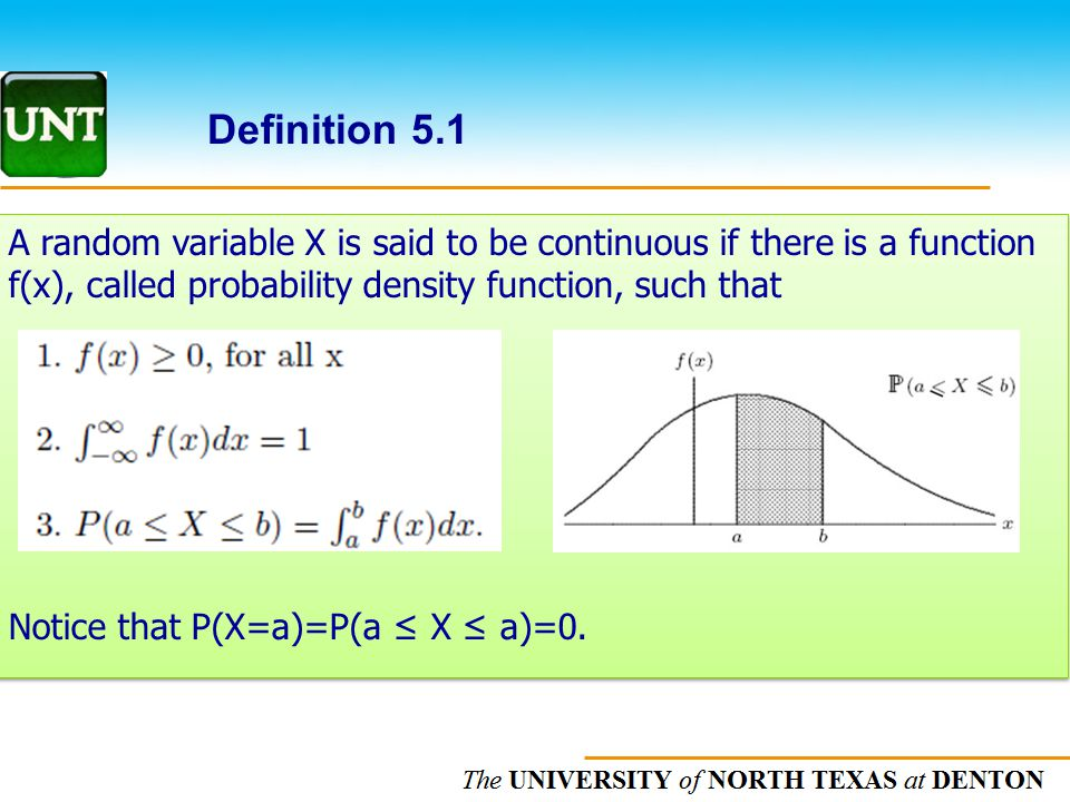 The UNIVERSITY of NORTH CAROLINA at CHAPEL HILL Definition 5.1 A random variable X is said to be continuous if there is a function f(x), called probability density function, such that Notice that P(X=a)=P(a ≤ X ≤ a)=0.