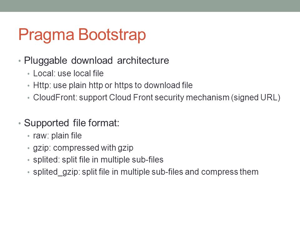 Pragma Bootstrap Pluggable download architecture Local: use local file Http: use plain http or https to download file CloudFront: support Cloud Front security mechanism (signed URL) Supported file format: raw: plain file gzip: compressed with gzip splited: split file in multiple sub-files splited_gzip: split file in multiple sub-files and compress them
