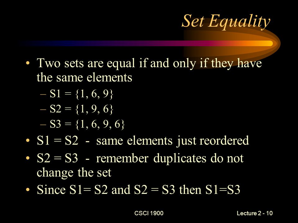 CSCI 1900 Lecture 2 - 10 Set Equality Two sets are equal if and only if they have the same elements –S1 = {1, 6, 9} –S2 = {1, 9, 6} –S3 = {1, 6, 9, 6} S1 = S2 - same elements just reordered S2 = S3 - remember duplicates do not change the set Since S1= S2 and S2 = S3 then S1=S3