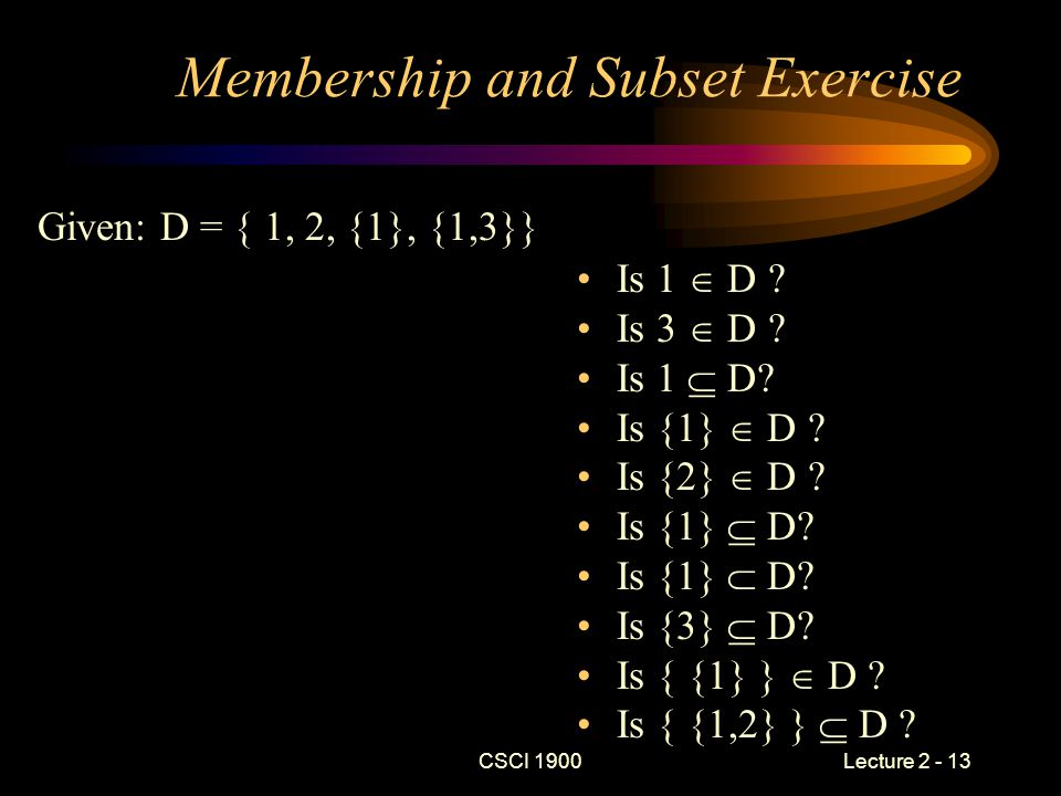 CSCI 1900 Lecture 2 - 13 Membership and Subset Exercise Given: D = { 1, 2, {1}, {1,3}} Is 1  D ? Is 3  D ? Is 1  D? Is {1}  D ? Is {2}  D ? Is {1