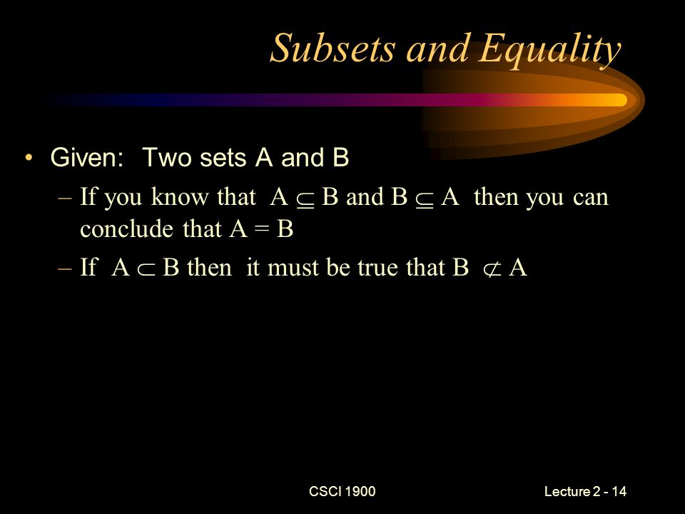 CSCI 1900 Lecture 2 - 14 Subsets and Equality Given: Two sets A and B –If you know that A  B and B  A then you can conclude that A = B –If A  B then it must be true that B  A