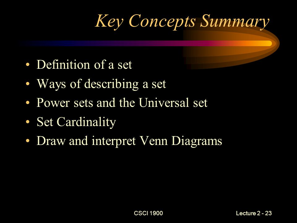 CSCI 1900 Lecture 2 - 23 Key Concepts Summary Definition of a set Ways of describing a set Power sets and the Universal set Set Cardinality Draw and interpret Venn Diagrams