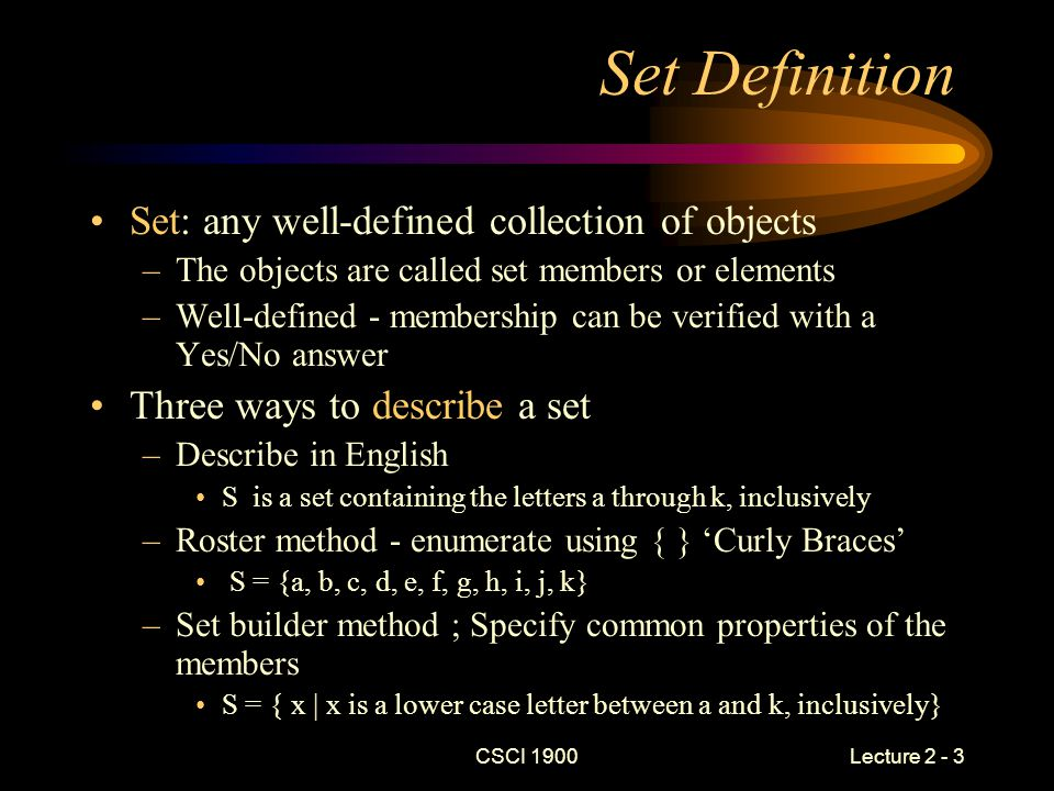 CSCI 1900 Lecture 2 - 4 Set Description Examples Star Wars films S = {car, cat, C ++, Java} {a,e,i,o,u,y} The 8 bit ASCII character set Good SciFi Films S = { 1, car, cat, 2.03, …} a,e,i,o,u & sometimes y The capital letters of the alphabet GoodNot So Good