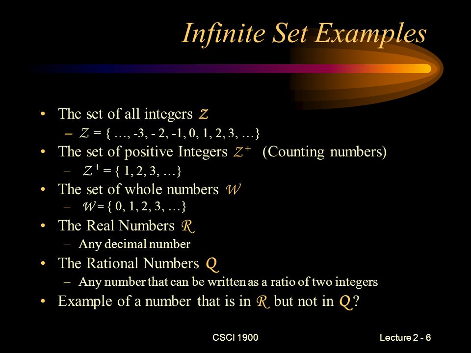 CSCI 1900 Lecture 2 - 6 Infinite Set Examples The set of all integers Z –Z = { …, -3, - 2, -1, 0, 1, 2, 3, …} The set of positive Integers Z + (Counting numbers) – Z + = { 1, 2, 3, …} The set of whole numbers W – W = { 0, 1, 2, 3, …} The Real Numbers R –Any decimal number The Rational Numbers Q –Any number that can be written as a ratio of two integers Example of a number that is in R but not in Q ?