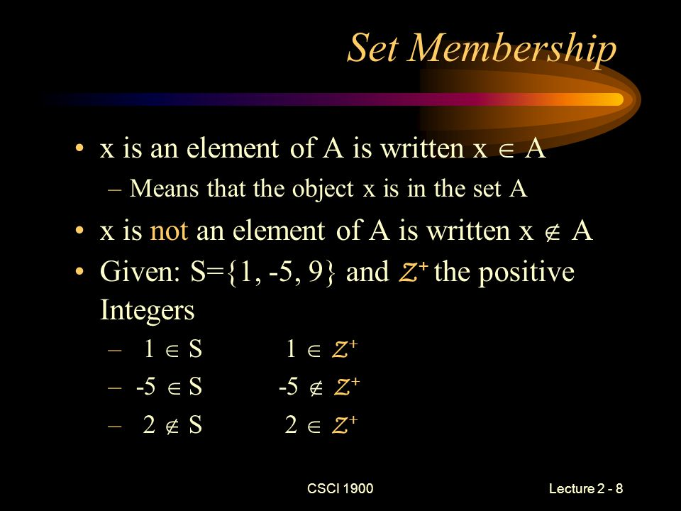 CSCI 1900 Lecture 2 - 8 Set Membership x is an element of A is written x  A –Means that the object x is in the set A x is not an element of A is written x  A Given: S={1, -5, 9} and Z + the positive Integers – 1  S 1  Z + – -5  S -5  Z + – 2  S 2  Z +