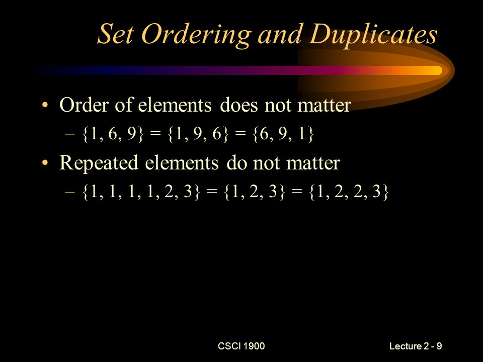 CSCI 1900 Lecture 2 - 9 Set Ordering and Duplicates Order of elements does not matter –{1, 6, 9} = {1, 9, 6} = {6, 9, 1} Repeated elements do not matter –{1, 1, 1, 1, 2, 3} = {1, 2, 3} = {1, 2, 2, 3}