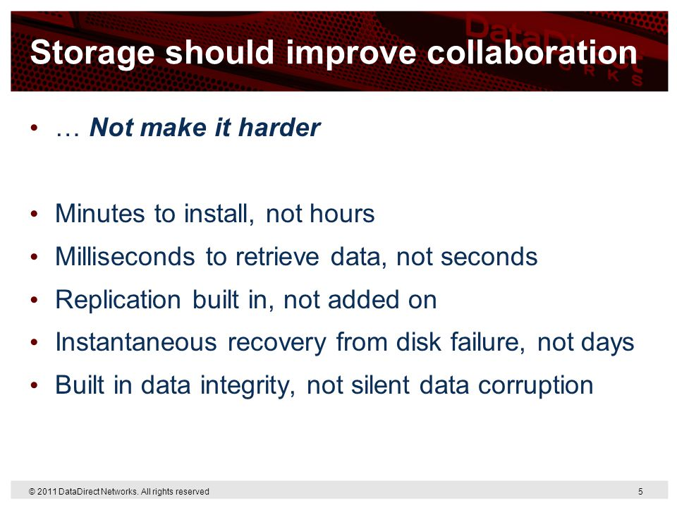 © 2011 DataDirect Networks. All rights reserved 5 Storage should improve collaboration … Not make it harder Minutes to install, not hours Milliseconds