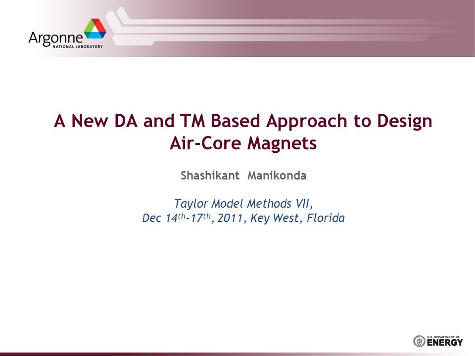 A New DA and TM Based Approach to Design Air-Core Magnets Shashikant Manikonda Taylor Model Methods VII, Dec 14 th -17 th, 2011, Key West, Florida