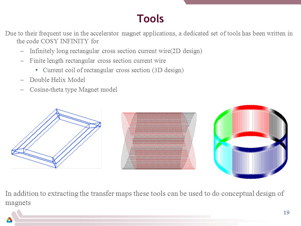 Tools Due to their frequent use in the accelerator magnet applications, a dedicated set of tools has been written in the code COSY INFINITY for –Infinitely long rectangular cross section current wire(2D design) –Finite length rectangular cross section current wire Current coil of rectangular cross section (3D design) –Double Helix Model –Cosine-theta type Magnet model In addition to extracting the transfer maps these tools can be used to do conceptual design of magnets 19