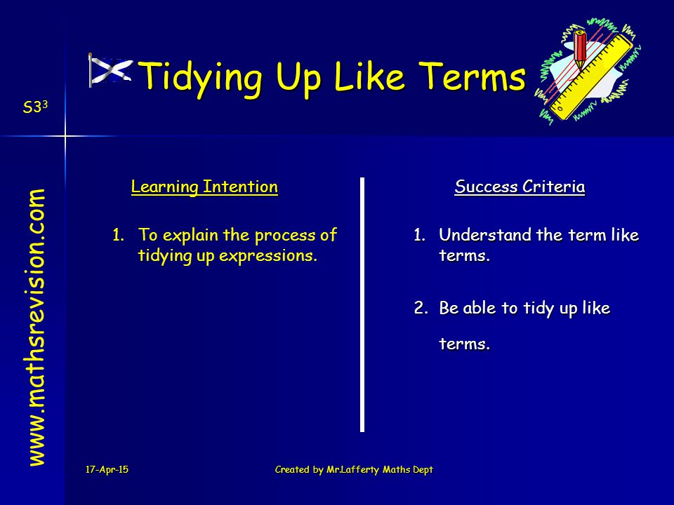 17-Apr-15Created by Mr.Lafferty Maths Dept www.mathsrevision.com Learning Intention Success Criteria 2.Be able to tidy up like terms.