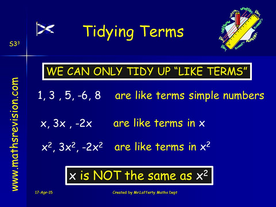 17-Apr-15Created by Mr.Lafferty Maths Dept Tidying Terms www.mathsrevision.com WE CAN ONLY TIDY UP LIKE TERMS 1, 3, 5, -6, 8are like terms simple numbers x, 3x, -2x are like terms in x x 2, 3x 2, -2x 2 are like terms in x 2 x is NOT the same as x 2 S3 3