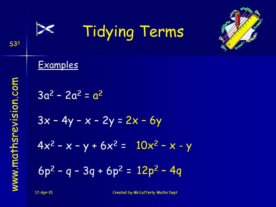 17-Apr-15Created by Mr.Lafferty Maths Dept Tidying Terms www.mathsrevision.com 3a 2 – 2a 2 =a 2 3x – 4y – x – 2y = 2x – 6y 4x 2 – x – y + 6x 2 = 10x 2 – x - y Examples S3 3 6p 2 – q – 3q + 6p 2 = 12p 2 – 4q