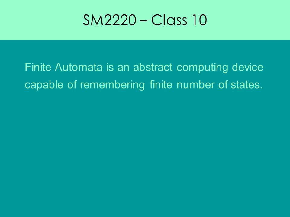 SM2220 – Class 10 Finite Automata is an abstract computing device capable of remembering finite number of states.