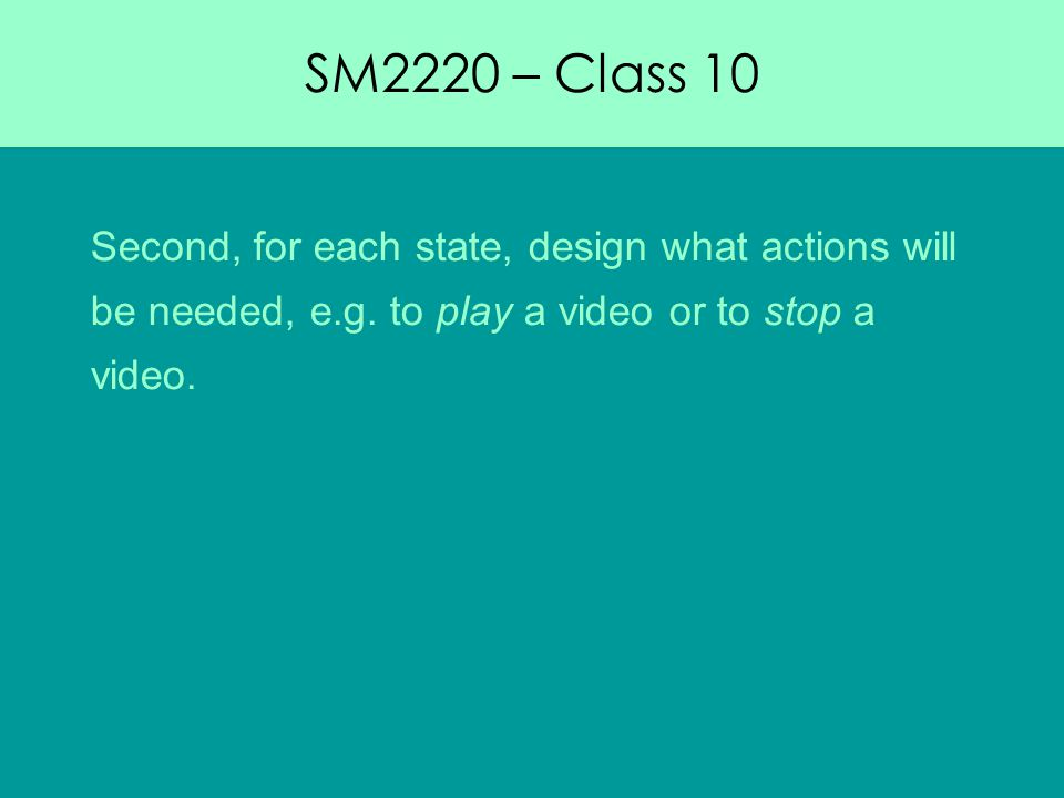 SM2220 – Class 10 Second, for each state, design what actions will be needed, e.g.