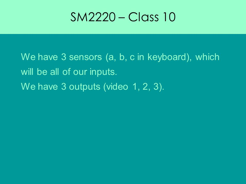 SM2220 – Class 10 We have 3 sensors (a, b, c in keyboard), which will be all of our inputs.