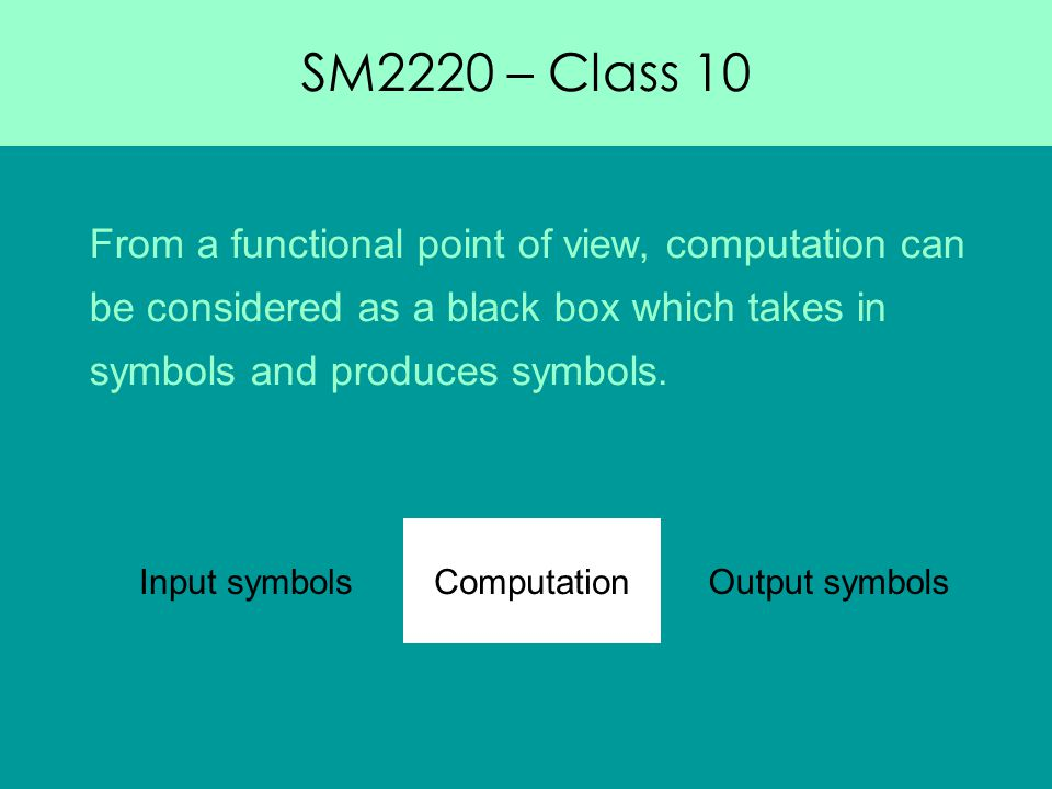 SM2220 – Class 10 From a functional point of view, computation can be considered as a black box which takes in symbols and produces symbols.