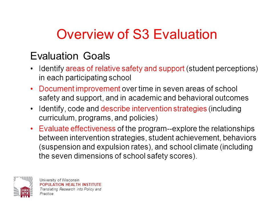 University of Wisconsin POPULATION HEALTH INSTITUTE Translating Research into Policy and Practice Evaluation Approach Useful--Support program decision-making, improvement and accountability (advice?) Evaluation Design Change over time within S3 schools and in aggregate Comparison high schools (available indicators-- suspension, expulsion, graduation, achievement test scores; oYRBS where available) Complex statistical modeling—students nested in schools, controls for population characteristics; mediators and moderators; propensity scores 3