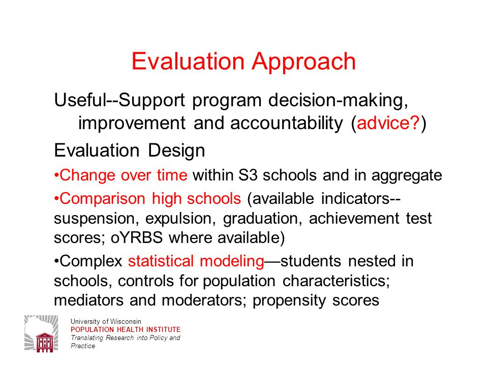 University of Wisconsin POPULATION HEALTH INSTITUTE Translating Research into Policy and Practice Research Design  2010 2011 2012 2013 2014  S3 schools (N=56+) O sch 0 T1T1 O1O1 T2T2 O2O2 T3T3 O3O3 T4T4 O4O4 Non-S3 schools O sch 0 O sch 1 O sch 2 O sch 3 O sch 4 4