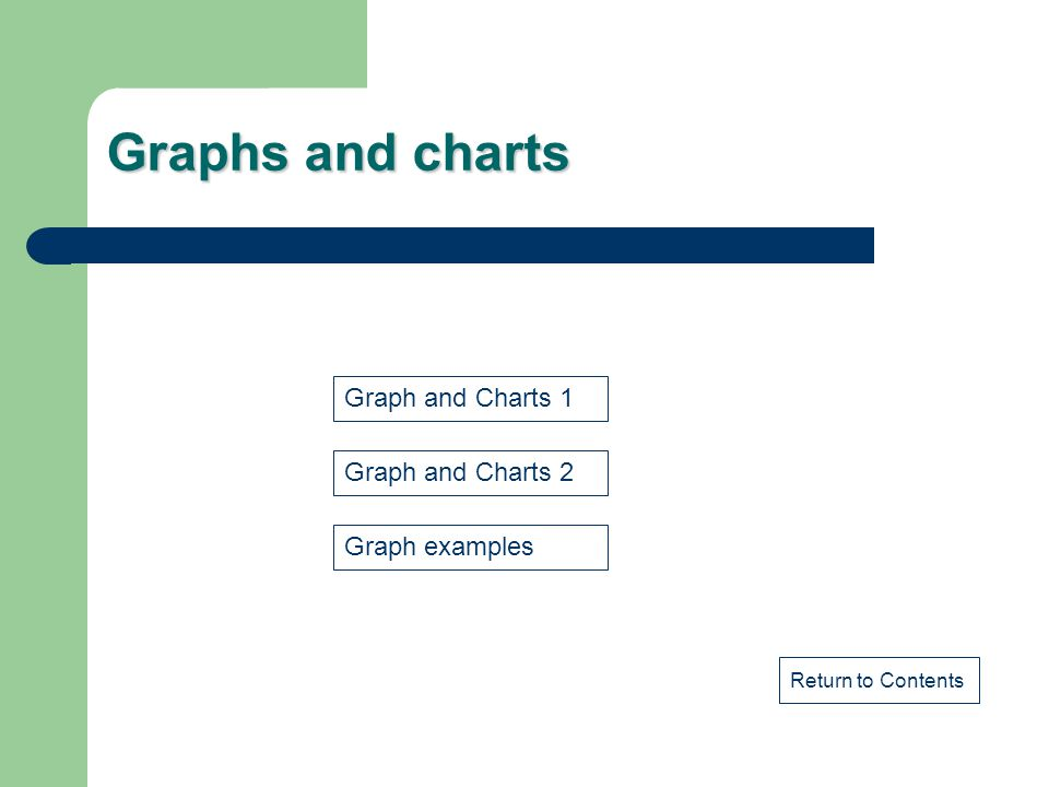 Graphs and charts Return to Contents Graph and Charts 1 Graph and Charts 2 Graph examples