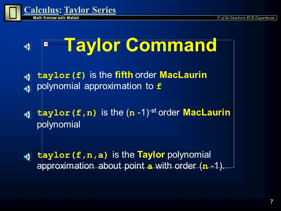 Calculus:Taylor Series 6 n MacLaurin Series is the Taylor series approximation with a=0: n Taylor Series approximation is defined as: