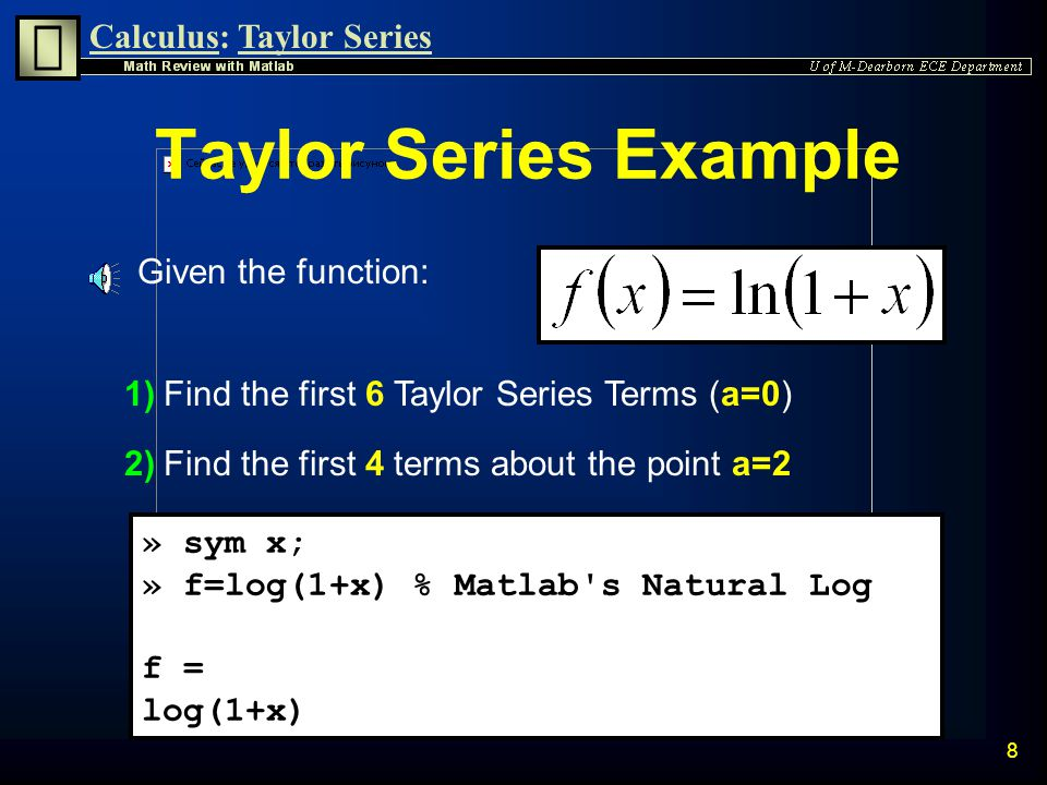 Calculus:Taylor Series 7 Taylor Command taylor(f) is the fifth order MacLaurin polynomial approximation to f taylor(f,n) is the ( n -1) -st order MacL