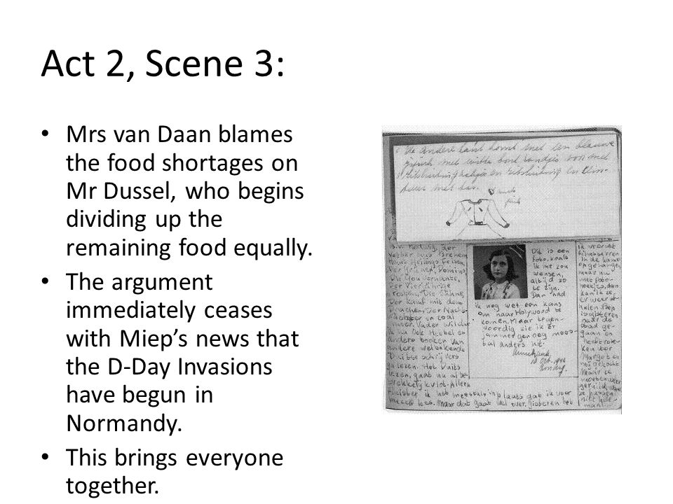 Act 2, Scene 3: Mrs van Daan blames the food shortages on Mr Dussel, who begins dividing up the remaining food equally. The argument immediately cease